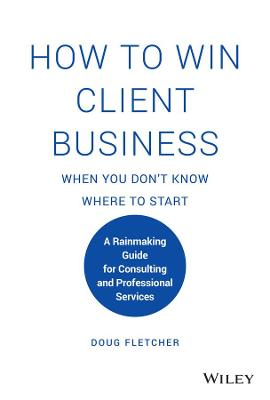 How to Win Client Business When You Don't Know Where to Start: A Rainmaking Guide for Consulting and Professional Services