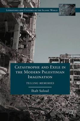 Catastrophe and Exile in the Modern Palestinian Imagination: Telling Memories