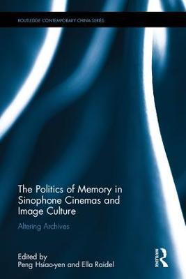 The Politics of Memory in Sinophone Cinemas and Image Culture: Altering Archives
