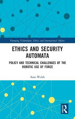 Ethics and Security Automata: Policy and Technical Challenges of the Robotic Use of Force