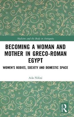 Becoming a Woman and Mother in Greco-Roman Egypt: Women's Bodies, Society and Domestic Space