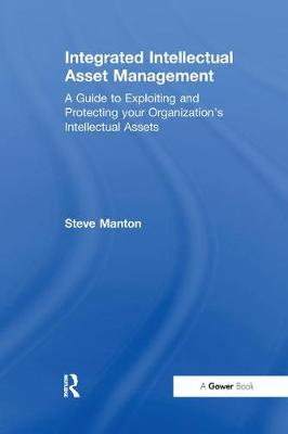 Integrated Intellectual Asset Management: A Guide to Exploiting and Protecting your Organization's Intellectual Assets