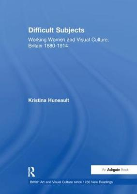 Difficult Subjects: Working Women and Visual Culture, Britain 1880-1914