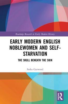 Early Modern English Noblewomen and Self-Starvation: The Skull Beneath the Skin