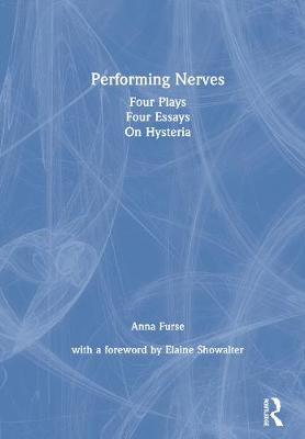 Performing Nerves: Four Plays, Four Essays, On Hysteria