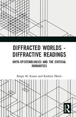 Diffracted Worlds - Diffractive Readings: Onto-Epistemologies and the Critical Humanities