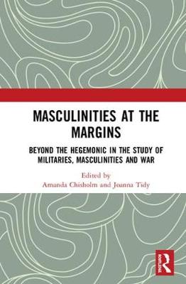 Masculinities at the Margins: Beyond the Hegemonic in the Study of Militaries, Masculinities and War