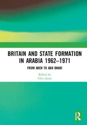 Britain and State Formation in Arabia 1962-1971: From Aden to Abu Dhabi