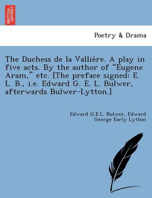"""The Duchess de La Vallie Re. a Play in Five Acts. by the Author of """"Eugene Aram,"""" Etc. [The Preface Signed: E. L. B., i.e. Edward G. E. L. Bulwer, Afterwards Bulwer-Lytton.]"""