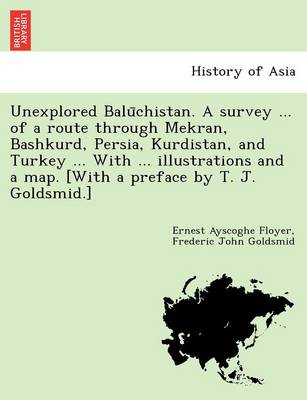 Unexplored Balūchistan. a Survey ... of a Route Through Mekran, Bashkurd, Persia, Kurdistan, and Turkey ... with ... Illustrations and a Map. [With a Preface by T. J. Goldsmid.]