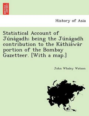 Statistical Account of Ju Na Gadh; Being the Ju Na Gadh Contribution to the Ka Thia Wa R Portion of the Bombay Gazetteer. [With a Map.]