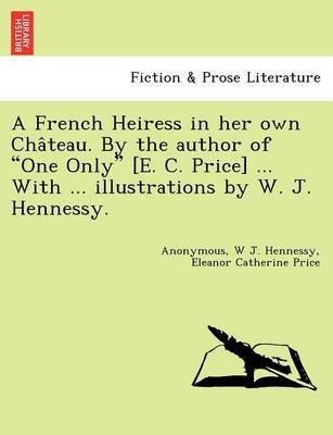 """A French Heiress in Her Own Cha Teau. by the Author of """"One Only"""" [E. C. Price] ... with ... Illustrations by W. J. Hennessy."""