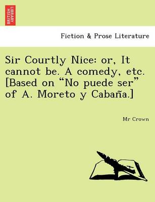 "Sir Courtly Nice: Or, It Cannot Be. a Comedy, Etc. [Based on ""No Puede Ser"" of A. Moreto y Caban A.]"