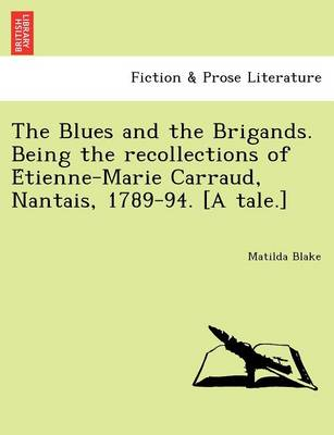 The Blues and the Brigands. Being the Recollections of E Tienne-Marie Carraud, Nantais, 1789-94. [A Tale.]