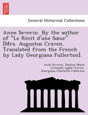 "Anne Severin. by the Author of ""Le Re Cit D'Une S Ur"" [Mrs. Augustus Craven. Translated from the French by Lady Georgiana Fullerton]."