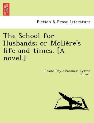 The School for Husbands; Or Molie Re's Life and Times. [A Novel.]