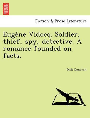 Eugéne Vidocq. Soldier, Thief, Spy, Detective. a Romance Founded on Facts.