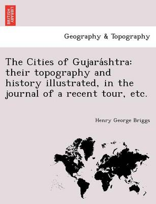 The Cities of Gujara Shtra: Their Topography and History Illustrated, in the Journal of a Recent Tour, Etc.