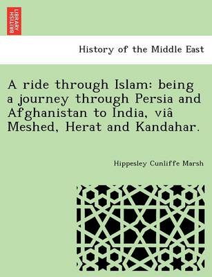 A Ride Through Islam: Being a Journey Through Persia and Afghanistan to India, Via Meshed, Herat and Kandahar.