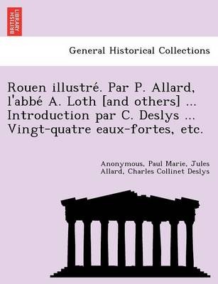 Rouen Illustre . Par P. Allard, L'Abbe A. Loth [And Others] ... Introduction Par C. Deslys ... Vingt-Quatre Eaux-Fortes, Etc.