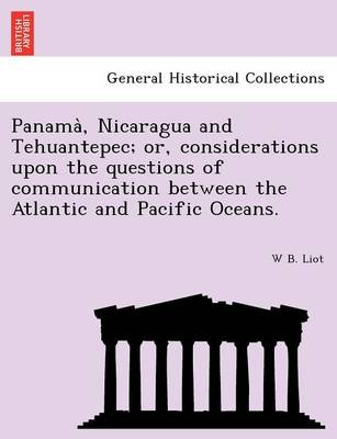 Panama, Nicaragua and Tehuantepec; Or, Considerations Upon the Questions of Communication Between the Atlantic and Pacific Oceans.