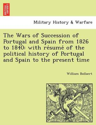 The Wars of Succession of Portugal and Spain from 1826 to 1840: With Re Sume of the Political History of Portugal and Spain to the Present Time