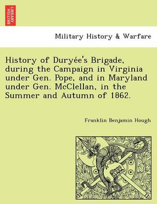 History of Durye E's Brigade, During the Campaign in Virginia Under Gen. Pope, and in Maryland Under Gen. McClellan, in the Summer and Autumn of 1862.