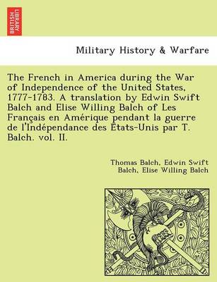 The French in America During the War of Independence of the United States, 1777-1783. a Translation by Edwin Swift Balch and Elise Willing Balch of Les Franc Ais En AME Rique Pendant La Guerre de L'Inde Pendance Des E Tats-Unis Par T. Balch. Vol. II.