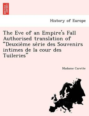 "The Eve of an Empire's Fall Authorised Translation of ""Deuxie Me Se Rie Des Souvenirs Intimes de La Cour Des Tuileries"""