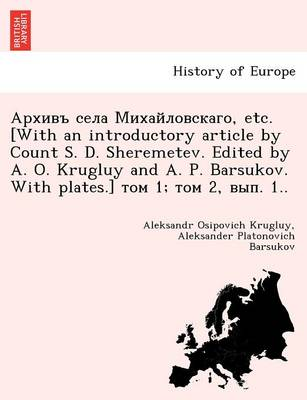 , Etc. [With an Introductory Article by Count S. D. Sheremetev. Edited by A. O. Krugluy and A. P. Barsukov. with Plates.] 1; 2, . 1..