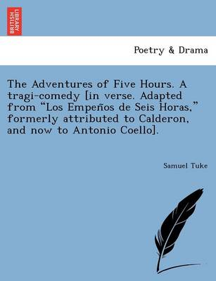 """The Adventures of Five Hours. a Tragi-Comedy [In Verse. Adapted from """"Los Empen OS de Seis Horas,"""" Formerly Attributed to Calderon, and Now to Antonio Coello]."""
