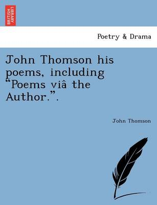 """John Thomson His Poems, Including """"Poems Via the Author.."""""""