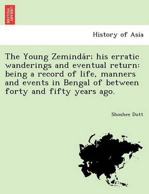 The Young Zeminda R; His Erratic Wanderings and Eventual Return: Being a Record of Life, Manners and Events in Bengal of Between Forty and Fifty Years Ago.