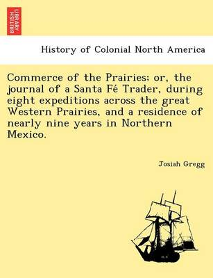 Commerce of the Prairies; Or, the Journal of a Santa Fe Trader, During Eight Expeditions Across the Great Western Prairies, and a Residence of Nearly Nine Years in Northern Mexico.