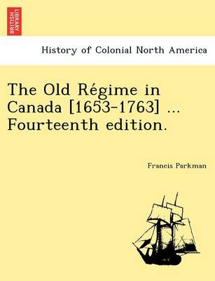 The Old Re Gime in Canada [1653-1763] ... Fourteenth Edition.