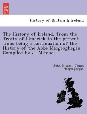 The History of Ireland, from the Treaty of Limerick to the Present Time; Being a Continuation of the History of the ABBE Macgeoghegan. Compiled by J. Mitchel.