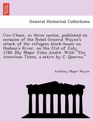 Cow-Chace, in Three Cantos, Published on Occasion of the Rebel General Wayne's Attack of the Refugees Block-House on Hudson's River, on the 21st of July, 1780. [by Major John André. with the American Times, a Satire by C. Querno,