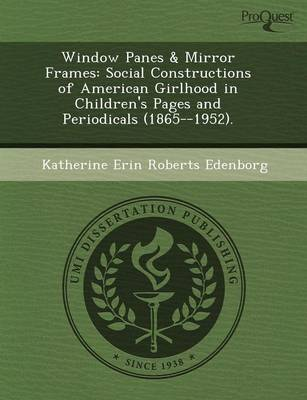 Window Panes & Mirror Frames: Social Constructions of American Girlhood in Children's Pages and Periodicals (1865--1952)