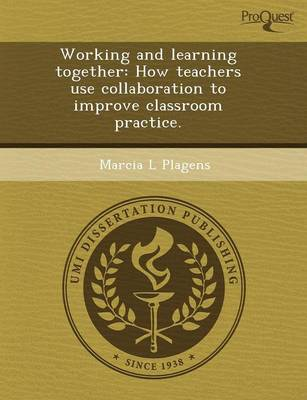 Working and Learning Together: How Teachers Use Collaboration to Improve Classroom Practice