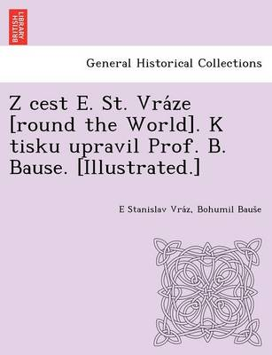 Z Cest E. St. Vra Ze [Round the World]. K Tisku Upravil Prof. B. Bause. [Illustrated.]