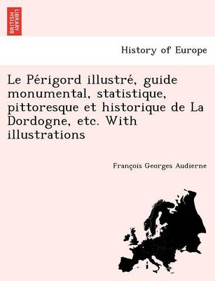 Le Pe Rigord Illustre, Guide Monumental, Statistique, Pittoresque Et Historique de La Dordogne, Etc. with Illustrations