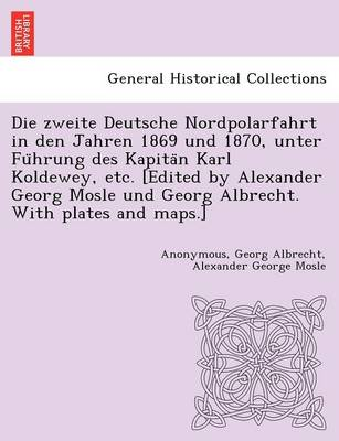 Die Zweite Deutsche Nordpolarfahrt in Den Jahren 1869 Und 1870, Unter Fu Hrung Des Kapita N Karl Koldewey, Etc. [Edited by Alexander Georg Mosle Und Georg Albrecht. with Plates and Maps.]