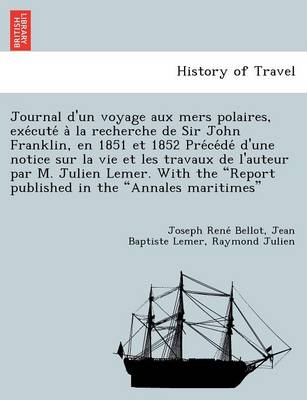 "Journal D'Un Voyage Aux Mers Polaires, Exe Cute a la Recherche de Sir John Franklin, En 1851 Et 1852 Pre Ce de D'Une Notice Sur La Vie Et Les Travaux de L'Auteur Par M. Julien Lemer. with the ""Report Published in the ""Annales Maritimes"""