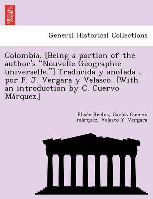 """Colombia. [Being a Portion of the Author's """"Nouvelle GE Ographie Universelle.""""] Traducida y Anotada ... Por F. J. Vergara y Velasco. [With an Introduction by C. Cuervo Ma Rquez.]"""