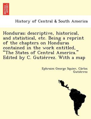 """Honduras; Descriptive, Historical, and Statistical, Etc. Being a Reprint of the Chapters on Honduras Contained in the Work Entitled, """"The States of Central America."""" Edited by C. Gutie Rrez. with a Map"""
