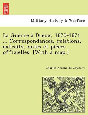 La Guerre a Dreux, 1870-1871 ... Correspondances, Relations, Extraits, Notes Et Pie Ces Officielles. [With a Map.]
