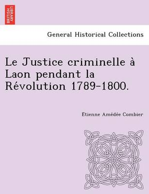 Le Justice Criminelle a Laon Pendant La Re Volution 1789-1800.