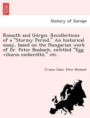 "Kossuth and Go Rgei. Recollections of a ""Stormy Period."" an Historical Essay, Based on the Hungarian Work of Dr. Peter Busbach, Entitled ""Egg Viharos Embero Lto,"" Etc."