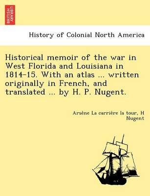 Historical Memoir of the War in West Florida and Louisiana in 1814-15. with an Atlas ... Written Originally in French, and Translated ... by H. P. Nugent.
