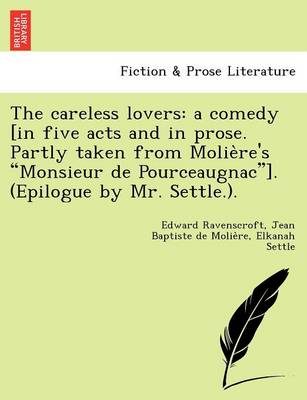 """The Careless Lovers: A Comedy [In Five Acts and in Prose. Partly Taken from Molie Re's """"Monsieur de Pourceaugnac""""]. (Epilogue by Mr. Settle.)."""